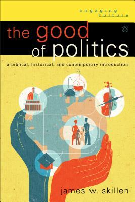 The Good of Politics : A Biblical, Historical, and Contemporary Introduction