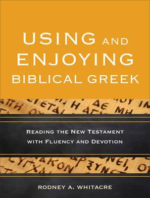 Using and Enjoying Biblical Greek : Reading the New Testament with Fluency and Devotion