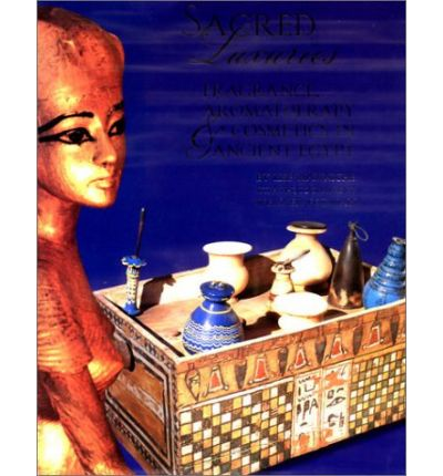 Sacred Luxuries : Fragrance, Aromatherapy, and Cosmetics in Ancient Egypt