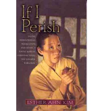 If I Perish : Facing Imprisonment, Persecution, and Death, a Young Korean Christian Defies the Japanese Warlords