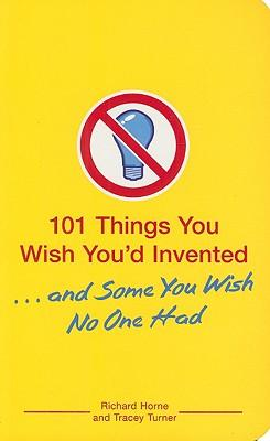 101 Things You Wish You'd Invented... and Some You Wish No One Had