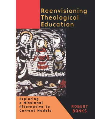 Re-envisioning Theological Education: Exploring a Missional Alternative to Current Models