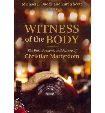 Witness of the Body : The Past, Present and Future of Christian Martyrdom