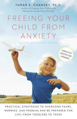 Freeing Your Child from Anxiety : Practical Strategies to Overcome Fears, Worries, and Phobias and Be Prepared for Life--From Toddlers to Teens