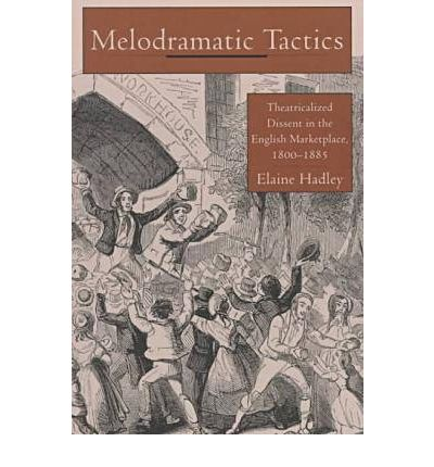 Melodramatic Tactics : Theatricalized Dissent in the English Marketplace, 1800-85