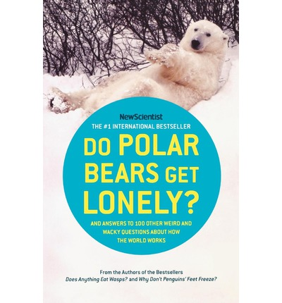 Do Polar Bears Get Lonely? : And Answers to 100 Other Weird and Wacky Questions about How the World Works
