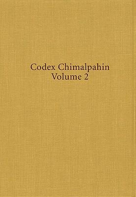 Codex Chimalpahin: Society and Politics in Mexico Tenochtitlan, Tlatelolco, Texcoco, Culhuacan and Other Nahua Altepetl in Central Mexico v.2