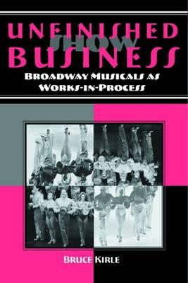 Unfinished Show Business : Broadway Musicals as Works-in-process
