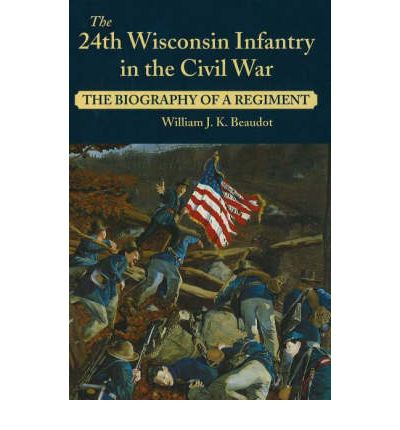 The 24th Wisconsin Infantry in the Civil War: The Biography of a Regiment  Ma...