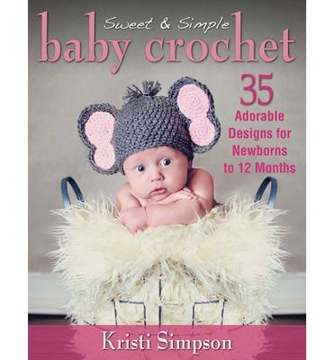 Sweet & Simple Baby Crochet : 35 Adorable Designs for Newborns to 12 Months