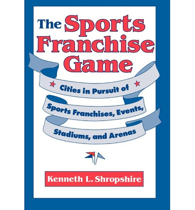 The Sports Franchise Game : Cities in Pursuit of Sports Franchises, Events, Stadiums and Arenas