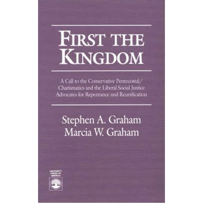 First the Kingdom : A Call to the Conservative Pentecostal/Charasmatics and the Liberal Social Justice Advocates for Repentance and Reunification