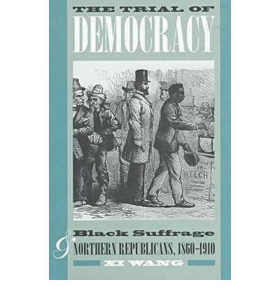 The Trial of Democracy : Black Suffrage and Northern Republicans, 1860-1910