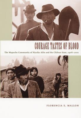 Pdf Bücher Torrents kostenlos herunterladen Courage Tastes of Blood : The Mapuche Community of Nicolas Ailio and the Chilean State, 1906-2001 by Florencia E. Mallon PDF CHM ePub 9780822335740