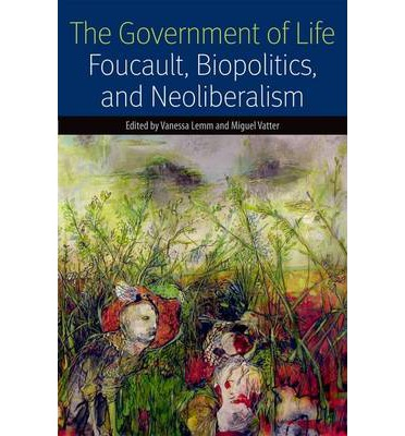 The Government of Life : Foucault, Biopolitics, and Neoliberalism
