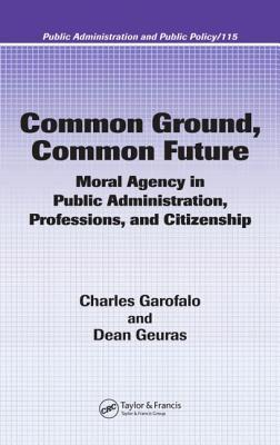 Common Ground, Common Future : Moral Agency in Public Administration, Professions, and Citizenship
