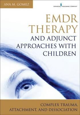 EMDR Therapy and Adjunct Approaches with Children : Complex Trauma, Attachment, and Dissociation