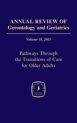 Annual Review of Gerontology and Geriatrics 2011: Volume 31 : Pathways Through the Transitions of Care for Older Adults