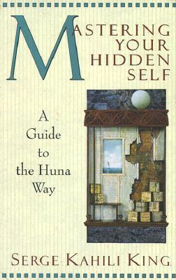 Mastering Your Hidden Self : A Guide to the Huna Way