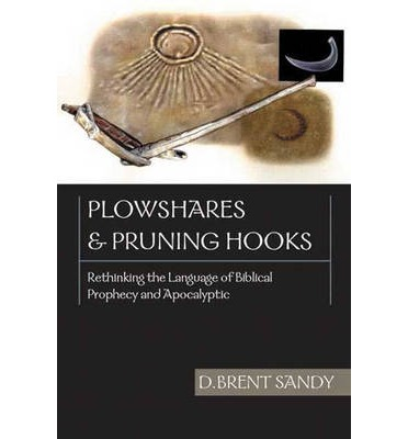 Plowshares and Pruning Hooks : Rethinking the Language of Biblical Prophecy and Apocalyptic