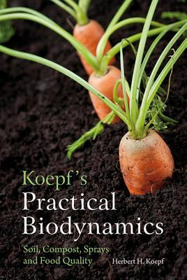 Koepf's Practical Biodynamics : Soil, Compost, Sprays and Food Quality