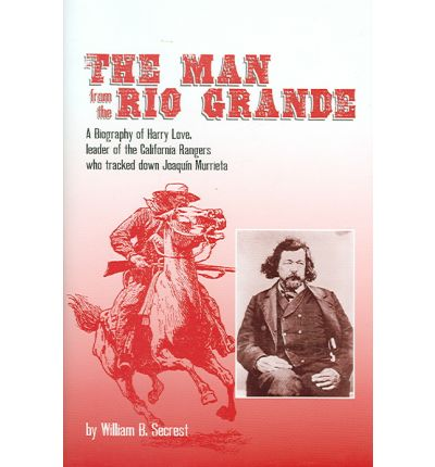 The Man from the Rio Grande : A Biography of Harry Love, Leader of the California Rangers Who Tracked Down Joaqu?n Murrieta