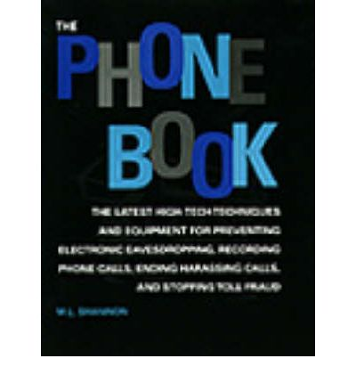 The Phone Book : The Latest High-tech Techniques and Equipment for Preventing Electronic Eavesdropping, Recording Phone Calls, Ending Harassing Calls and Stopping Toll Fraud