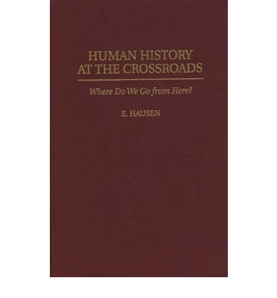 Human History at the Crossroads : Where Do We Go from Here?