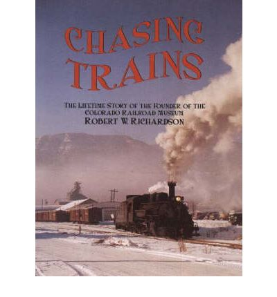 Chasing Trains: The Lifetime Story of the Founder of the Colorado Railroad Mu...