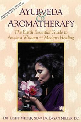 Ayurveda and Aromatherapy : The Earth Essential Guide to Ancient Wisdom and Modern Healing