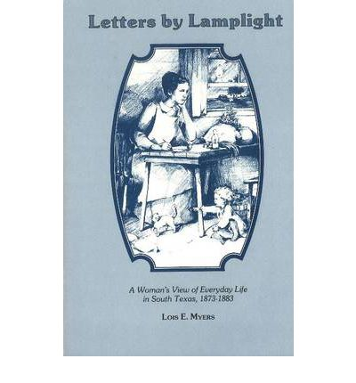 Letters by Lamplight: A Woman  s View of Everyday Life in South Texas, 1873-18...