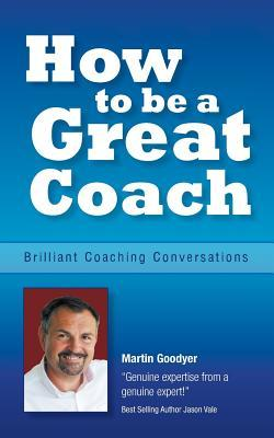 How to Be a Great Coach : Brilliant Coaching Conversations: What They Are and How to Have Them - An Essential Coaching Guide