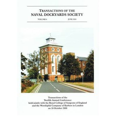 Transactions of the Naval Dockyards Society Twelfth Annual Conference Held with the Royal College of Surgeons of England in 2008
