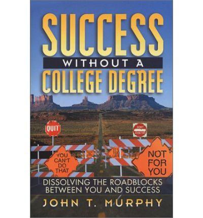 Success Without a College Degree : Dissolving the Roadblocks Between You and Success