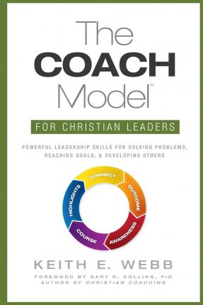The Coach Model for Christian Leaders : Powerful Leadership Skills for Solving Problems, Reaching Goals, and Developing Others