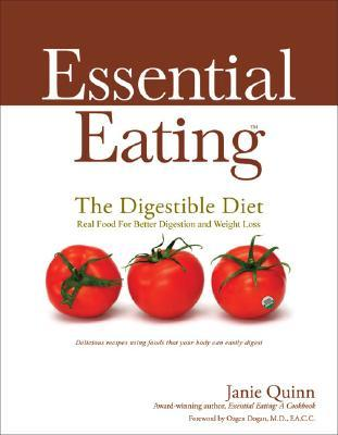 Essential Eating: The Digestible Diet : Real Food for Better Digestion and Weight Loss: Delicious Recipes Using Food That Your Body Can Easily Digest