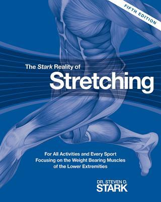 The Stark Reality of Stretching : For All Activities and Every Sport Focusing on the Weight Bearing Muscles of the Lower Extremities