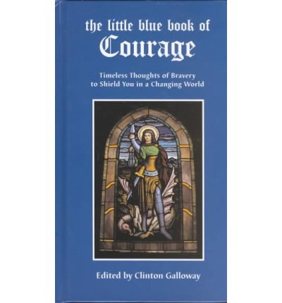 The Little Blue Book of Courage : Timeless Thoughts of Bravery to Shield You in a Changing World