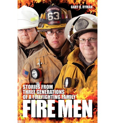 Fire Men : Stories from Three Generations of a Firefighting Family