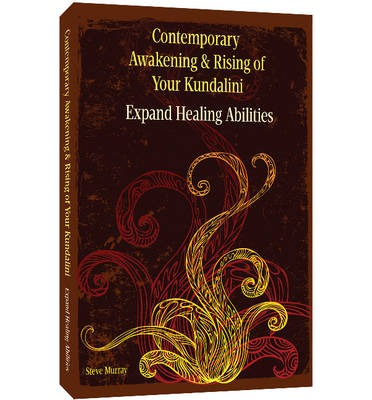 Contemporary Awakening & Rising of Your Kundalini : Expand Healing Abilities