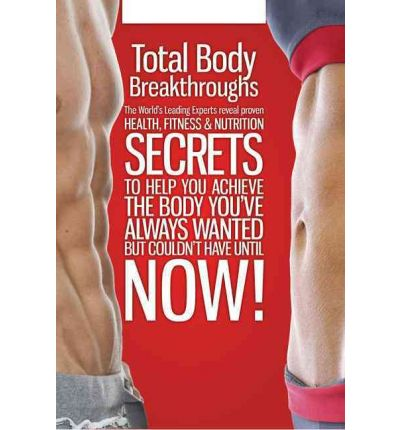 Total Body Breakthroughs : The World's Leading Experts Reveal Proven Health, Fitness & Nutrition Secrets to Help You Achieve the Body You've Always Wanted But Couldn't Until Now!