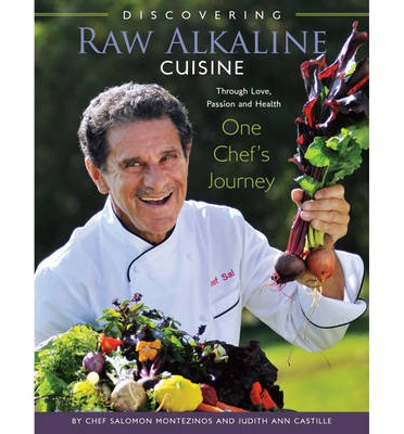 Discovering Raw Alkaline Cuisine : Through Love, Passion and Health, One Chef's Journey