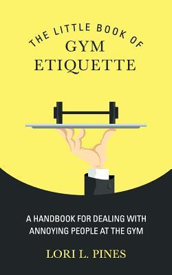 The Little Book of Gym Etiquette : A Handbook for Dealing with Annoying People at the Gym