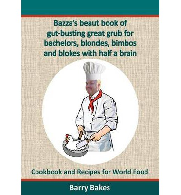 Bazza's Beaut Book of Gut-Busting Great Grub for Bachelors, Blondes, Bimbos and Blokes with Half a Brain : Cookbook and Recipes for World Food