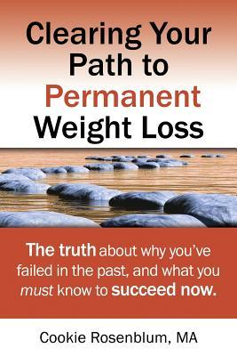 Clearing Your Path to Permanent Weight Loss : The Truth about Why You've Failed in the Past, and What You Must Know to Succeed Now.