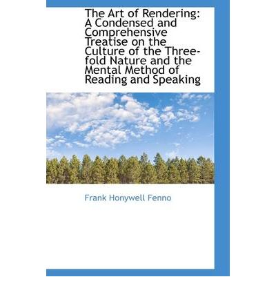 The Art of Rendering : A Condensed and Comprehensive Treatise on the Culture of the Three-Fold Nature