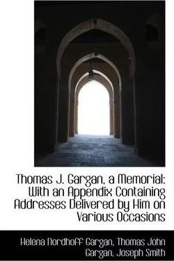 Thomas J. Gargan, a Memorial : With an Appendix Containing Addresses Delivered by Him on Various Occa