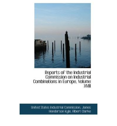 Reports of the Industrial Commission on Industrial Combinations in Europe, Volume XVIII