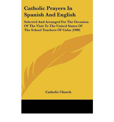 Catholic Prayers in Spanish and English : Selected and Arranged for the Occasion of the Visit to the United States of the School Teachers of Cuba (1900)
