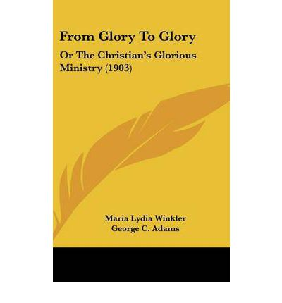 From Glory to Glory : Or the Christian's Glorious Ministry (1903)